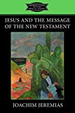 Jeremias, Joachim: Jesus and the Message of the New Testament (Fortress Classics in Biblical Studies)