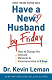 Leman, Kevin: Have a New Husband by Friday: How to Change His Attitude, Behavior & Communication in 5 Days