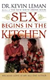 Leman, Kevin: Sex Begins in the Kitchen: Because Love Is an All-Day Affair