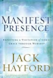 Hayford, Jack W.: Manifest Presence: Expecting a Visitation of God's Grace Through Worship