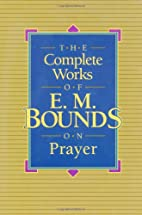 The Complete Works of E.M. Bounds on Prayer…