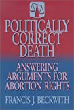 Beckwith, Francis J.: Politically Correct Death: Answering the Arguments for Abortion Rights