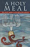 Smith, Gordon T.: A Holy Meal: The Lord&#39;s Supper In The Life Of The Church