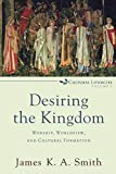 James K.A. Smith: Desiring the Kingdom: Worship, Worldview, and Cultural Formation (Cultural Liturgies)