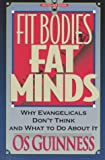 Guinness, OS: Fit Bodies Fat Minds: Why Evangelicals Don&#39;t Think and What to Do About It