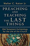 Kaiser, Walter C. Jr.: Preaching and Teaching the Last Things: Old Testament Eschatology for the Life of the Church