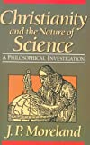 J. P. Moreland: Christianity and the Nature of Science: A Philosophical Investigation