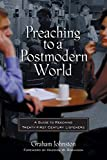 Johnston, Graham: Preaching to a Postmodern World: A Guide to Reaching Twenty-First Century Listeners