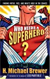 BREWER, H. MICHAEL: Who Needs A Superhero?: Finding Virtue, Vice, And What's Holy In The Comics