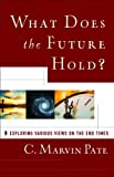 Pate, C. Marvin: What Does the Future Hold?: Exploring Various Views on the End Times
