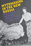 Kathleen E. Smith: Mythmaking in the New Russia: Politics and Memory in the Yeltsin Era