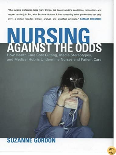 Nursing against the Odds: How Health Care Cost Cutting, Media Stereotypes, and Medical Hubris Undermine Nurses and Patient Care (The Culture and Politics of Health Care Work)