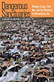Sarah Kenyon Lischer: Dangerous Sanctuaries: Refugee Camps, Civil War, And the Dilemmas of Humanitarian Aid