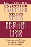 Ian S. Lustick: Unsettled States, Disputed Lands: Britain and Ireland, France and Algeria, Israel and the West Bank-Gaza (The Wilder House Series in Politics, History and Culture)