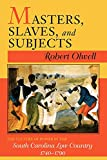 Olwell, Robert: Masters, Slaves, & Subjects: The Culture of Power in the South Carolina Low Country, 1740-1790
