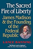 Lance Banning: The Sacred Fire of Liberty: James Madison and the Founding of the Federal Republic
