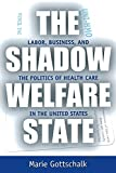 Gottschalk, Marie: The Shadow Welfare State: Labor, Business, and the Politics of Health Care in the United States (ILR Press books)
