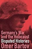 Bartov, Omer: Germany&#39;s War and the Holocaust: Disputed Histories