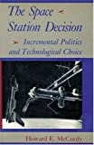McCurdy, Howard E.: The Space Station Decision: Incremental Politics and Technical Choice