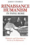 D&#39;Amico, John F.: Renaissance Humanism in Papal Rome: Humanists and Churchmen on the Eve of the Reformation