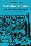 Holt, Thomas C.: The Problem of Freedom: Race, Labor, and Politics in Jamaica and Britain, 1832-1938