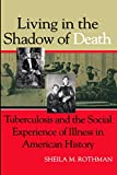 Rothman, Sheila M.: Living in the Shadow of Death: Tuberculosis and the Social Experience of Illness in American History