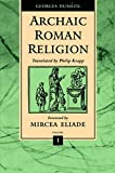 Dumezil, Georges: Archaic Roman Religion: With an Appendix on the Religion of the Etruscans