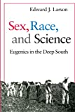 Larson, Edward J.: Sex, Race, and Science: Eugenics in the Deep South