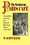 Haine, W. Scott: World of the Paris Cafe: Sociability Among the French Working Class, 1789-1914