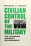 Michael C. Desch: Civilian Control of the Military: The Changing Security Environment