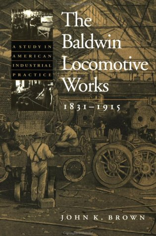 the-baldwin-locomotive-works-1831-1915-a-study-in-american-industrial-practice-studies-in-industry-and-society