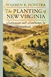 Hofstra, Warren: The Planting of New Virginia: Settlement And Landscape in the Shenandoah Valley