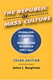Baughman, James L.: The Republic of Mass Culture: Journalism, Filmmaking, And Broadcasting in America Since 1941