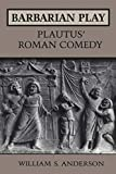 Anderson, William S.: Barbarian Play: Plautus&#39; Roman Comedy
