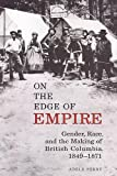 Perry, Adele: On the Edge of Empire: Gender, Race, and the Making of British Columbia, 1849-1871