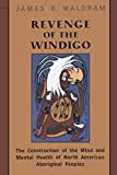 Waldram, James B.: Revenge of the Windigo: The Construction of the Mind and Mental Health of North American Aboriginal Peoples