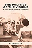 Ty, Eleanor: Politics of the Visible in Asian North American Narratives