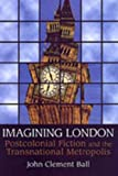 Ball, John Clement: Imagining London: Postcolonial Fiction And the Transnational Metropolis