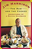 Harrison, Jim: The Raw and the Cooked: Adventures of a Roving Gourmand