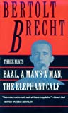 Bentley, Eric: Baal: A Man's a Man and the Elephant Calf Early Plays by Bertolt Brecht