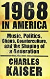 Charles Kaiser: 1968 in America: Music, Politics, Chaos, Counterculture, and the Shaping of a Generation