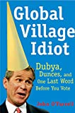 O&#39;Farrell, John: Global Village Idiot: Dubya, Dumb Jokes, and One Last Word Before You Vote