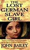 Bailey, John: The Lost German Slave Girl: The Extraordinary True Story of Sally Miller And Her Fight for Freedom in Old New Orleans