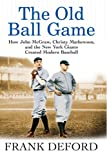 Deford, Frank: The Old Ball Game: How John McGraw, Christy Mathewson, and the New York Giants Created Modern Baseball