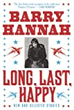 Hannah, Barry: Long, Last, Happy: New and Collected Stories