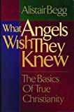 Begg, Alistair: What Angels Wish They Knew: The Basics of True Christianity