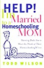 Help! I'm Married to a Homeschooling Mom: Showing Dads How to Meet the Needs of Their Homeschooling Wives - Todd Wilson