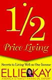 Kay, Ellie: Half Price Living: Secrets to Living Well on One Income
