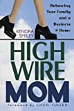 Smiley, Kendra: High-Wire Mom: Balancing Your Family and a Business Home