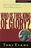 Evans, Tony: Who Is This King of Glory?: Experiencing the Fullness of Christ's Work in Our Lives
